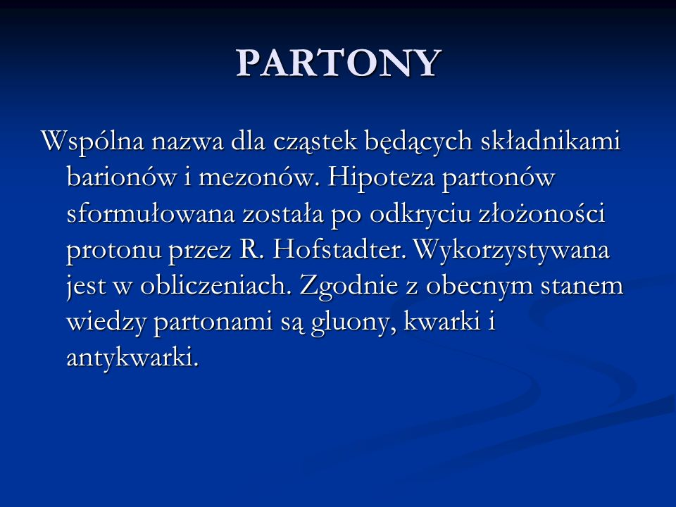 PARTONY Wspólna nazwa dla cząstek będących składnikami barionów i mezonów. Hipoteza partonów sformułowana została po odkryciu złożoności protonu przez