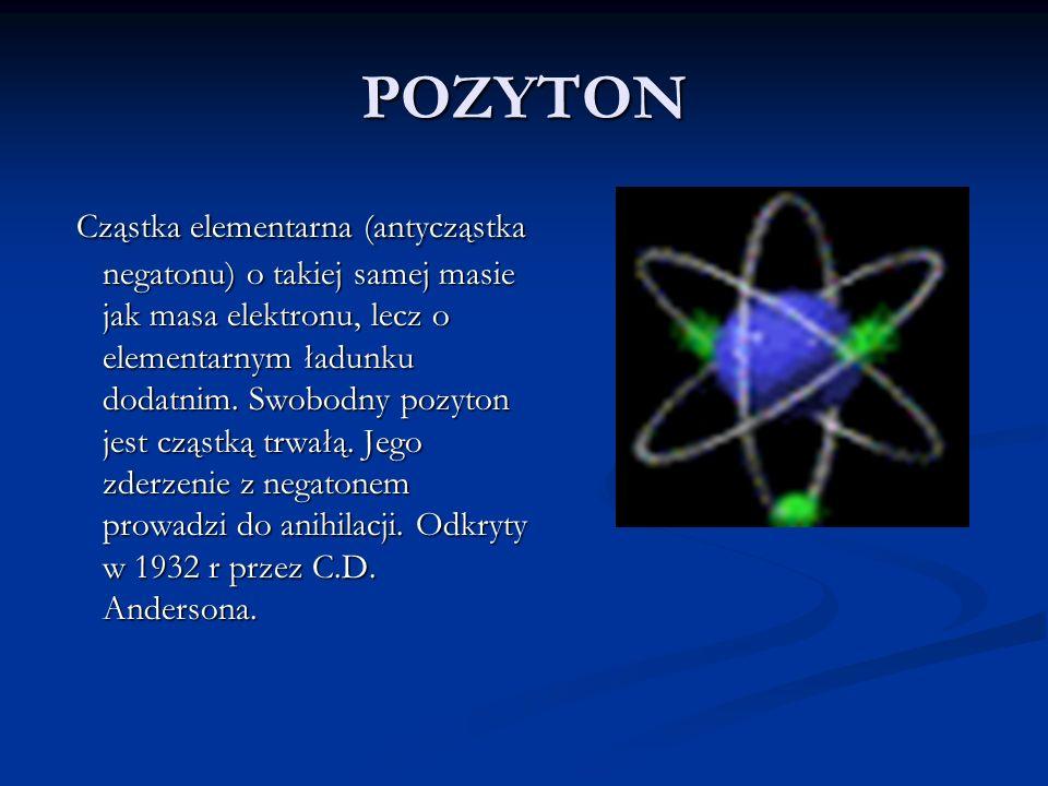 POZYTON Cząstka elementarna (antycząstka negatonu) o takiej samej masie jak masa elektronu, lecz o elementarnym ładunku dodatnim. Swobodny pozyton jes