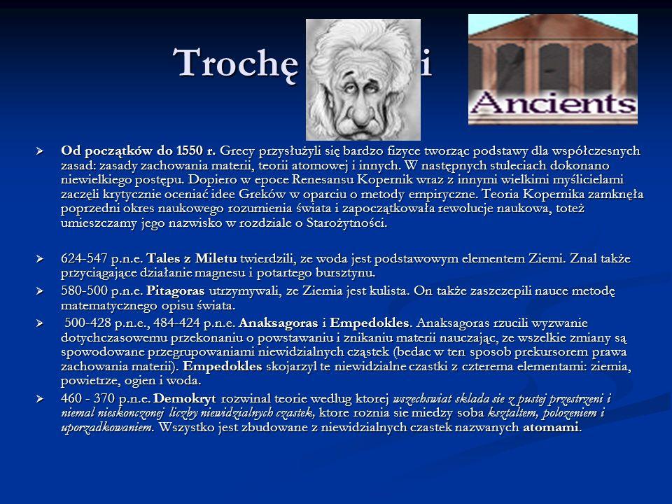 Trochę historii Od początków do 1550 r. Grecy przysłużyli się bardzo fizyce tworząc podstawy dla współczesnych zasad: zasady zachowania materii, teori