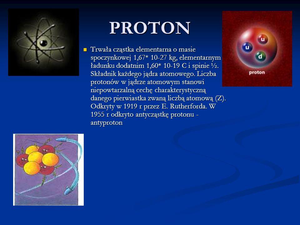 PROTON Trwała cząstka elementarna o masie spoczynkowej 1,67* 10-27 kg, elementarnym ładunku dodatnim 1,60* 10-19 C i spinie ½. Składnik każdego jądra