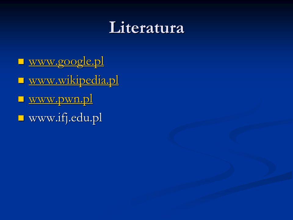 Literatura www.google.pl www.google.pl www.google.pl www.wikipedia.pl www.wikipedia.pl www.wikipedia.pl www.pwn.pl www.pwn.pl www.pwn.pl www.ifj.edu.p