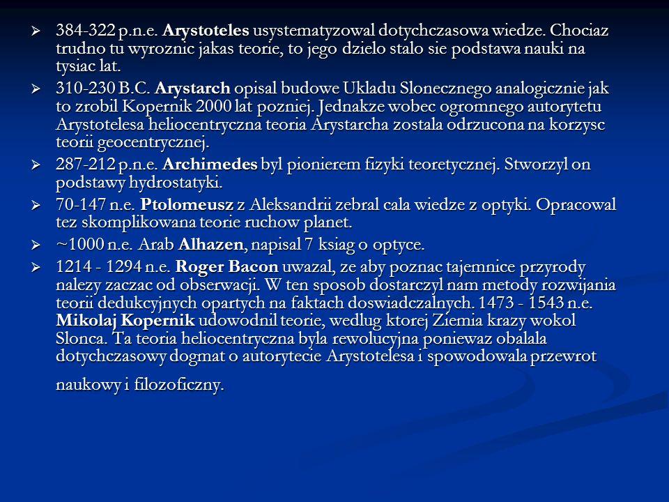 384-322 p.n.e. Arystoteles usystematyzowal dotychczasowa wiedze. Chociaz trudno tu wyroznic jakas teorie, to jego dzielo stalo sie podstawa nauki na t