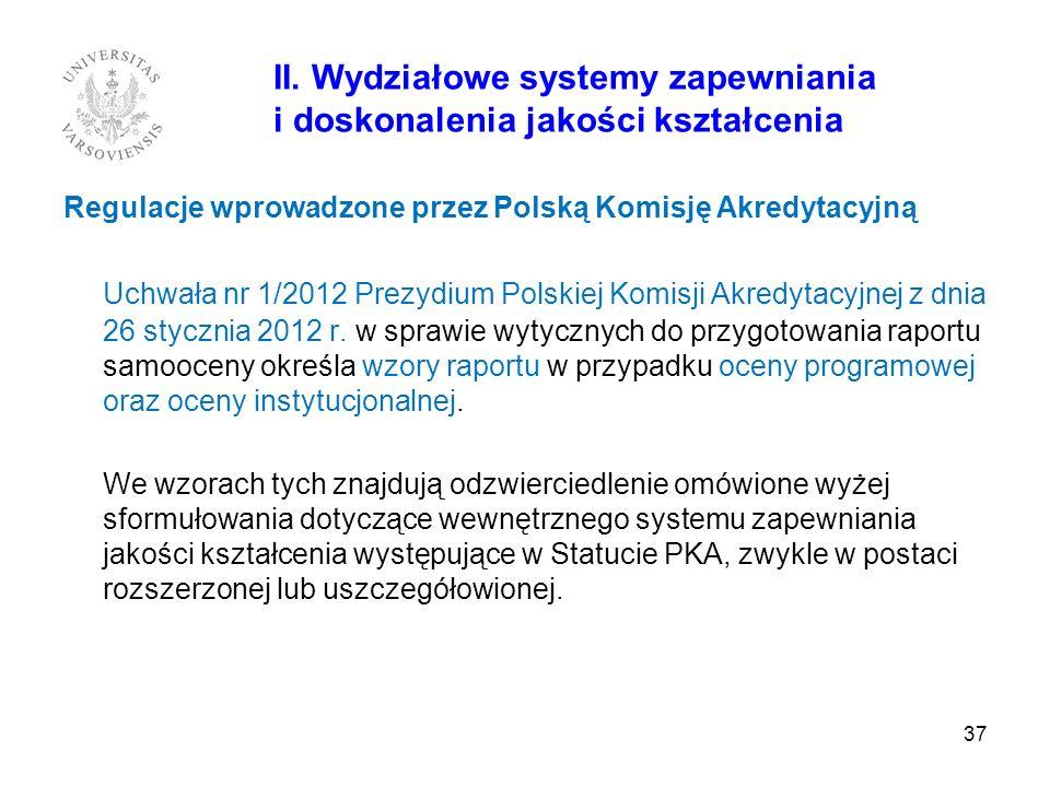 37 II. Wydziałowe systemy zapewniania i doskonalenia jakości kształcenia Regulacje wprowadzone przez Polską Komisję Akredytacyjną Uchwała nr 1/2012 Pr