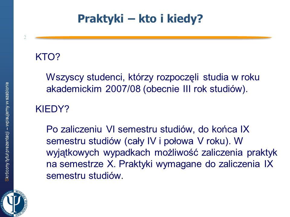Skrócony tytuł prezentacji – wpisujemy w szablonie 2 Praktyki – kto i kiedy? KTO? Wszyscy studenci, którzy rozpoczęli studia w roku akademickim 2007/0
