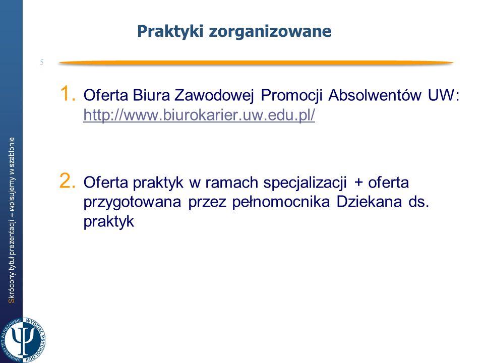 Skrócony tytuł prezentacji – wpisujemy w szablonie 5 Praktyki zorganizowane 1. Oferta Biura Zawodowej Promocji Absolwentów UW: http://www.biurokarier.