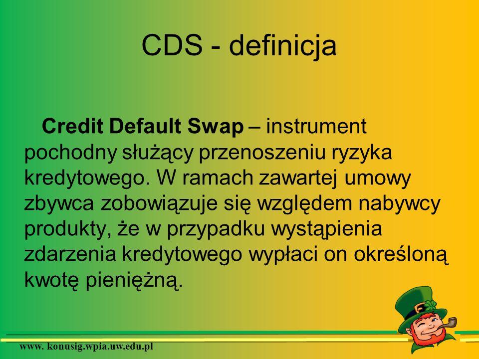 www. konusig.wpia.uw.edu.pl CDS - definicja Credit Default Swap – instrument pochodny służący przenoszeniu ryzyka kredytowego. W ramach zawartej umowy