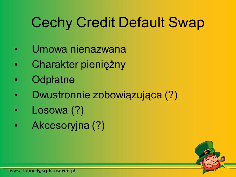 www. konusig.wpia.uw.edu.pl Cechy Credit Default Swap Umowa nienazwana Charakter pieniężny Odpłatne Dwustronnie zobowiązująca (?) Losowa (?) Akcesoryj