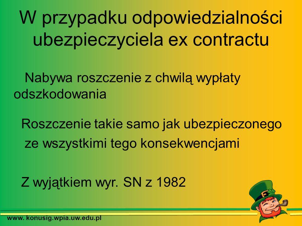 www. konusig.wpia.uw.edu.pl W przypadku odpowiedzialności ubezpieczyciela ex contractu Nabywa roszczenie z chwilą wypłaty odszkodowania Roszczenie tak