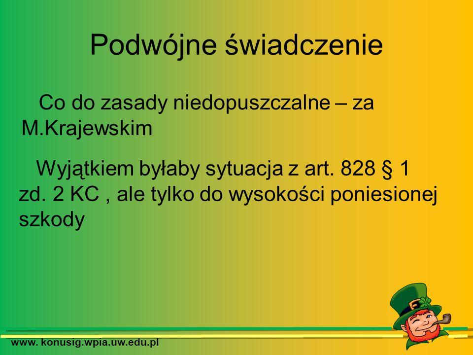 www. konusig.wpia.uw.edu.pl Podwójne świadczenie Co do zasady niedopuszczalne – za M.Krajewskim Wyjątkiem byłaby sytuacja z art. 828 § 1 zd. 2 KC, ale