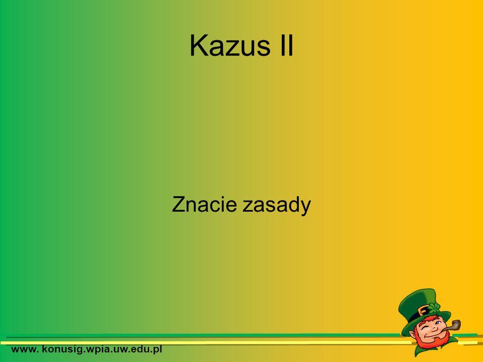 www. konusig.wpia.uw.edu.pl Kazus II Znacie zasady
