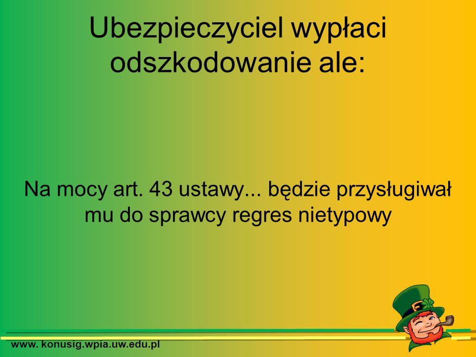 www. konusig.wpia.uw.edu.pl Ubezpieczyciel wypłaci odszkodowanie ale: Na mocy art. 43 ustawy... będzie przysługiwał mu do sprawcy regres nietypowy