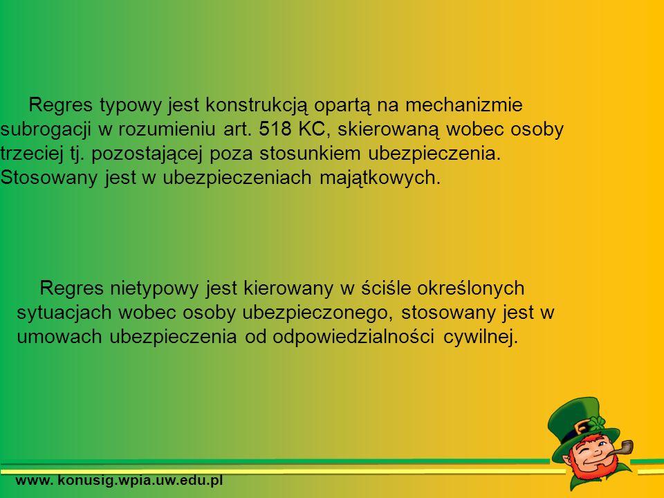 www. konusig.wpia.uw.edu.pl Regres typowy jest konstrukcją opartą na mechanizmie subrogacji w rozumieniu art. 518 KC, skierowaną wobec osoby trzeciej