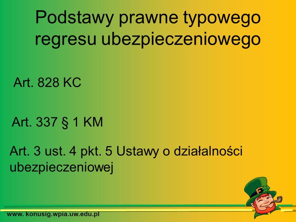 www. konusig.wpia.uw.edu.pl Podstawy prawne typowego regresu ubezpieczeniowego Art. 828 KC Art. 337 § 1 KM Art. 3 ust. 4 pkt. 5 Ustawy o działalności