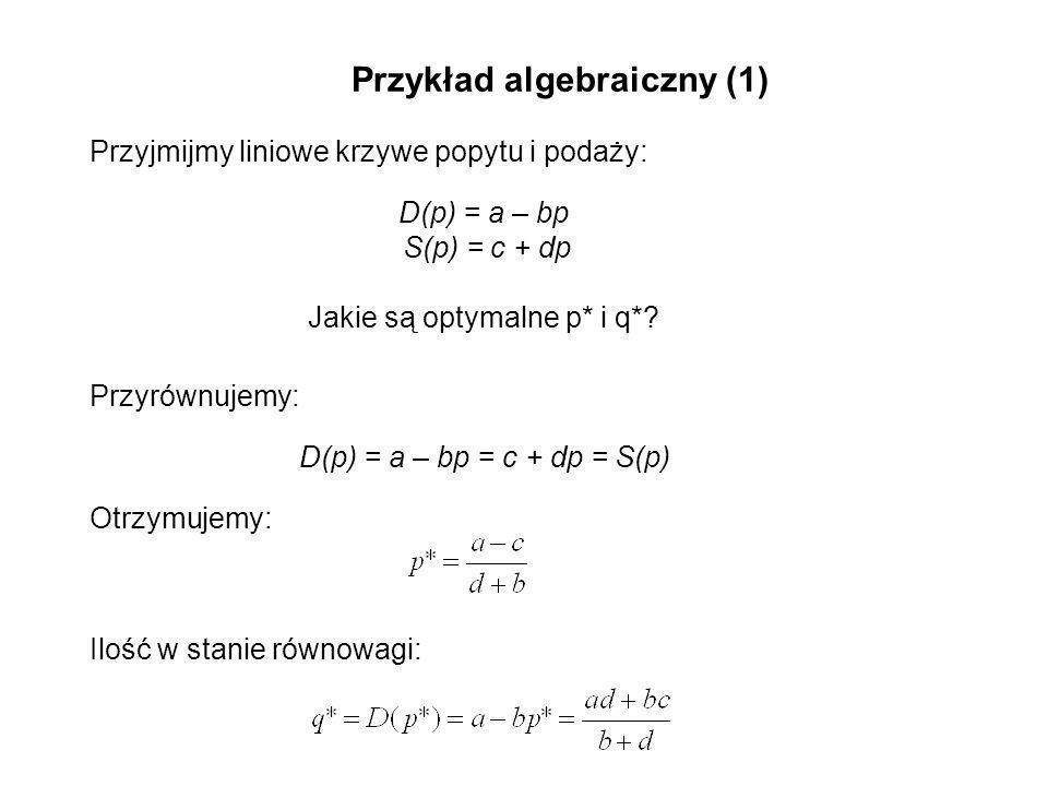 Przykład algebraiczny (1) Przyjmijmy liniowe krzywe popytu i podaży: D(p) = a – bp S(p) = c + dp Jakie są optymalne p* i q*? Przyrównujemy: D(p) = a –