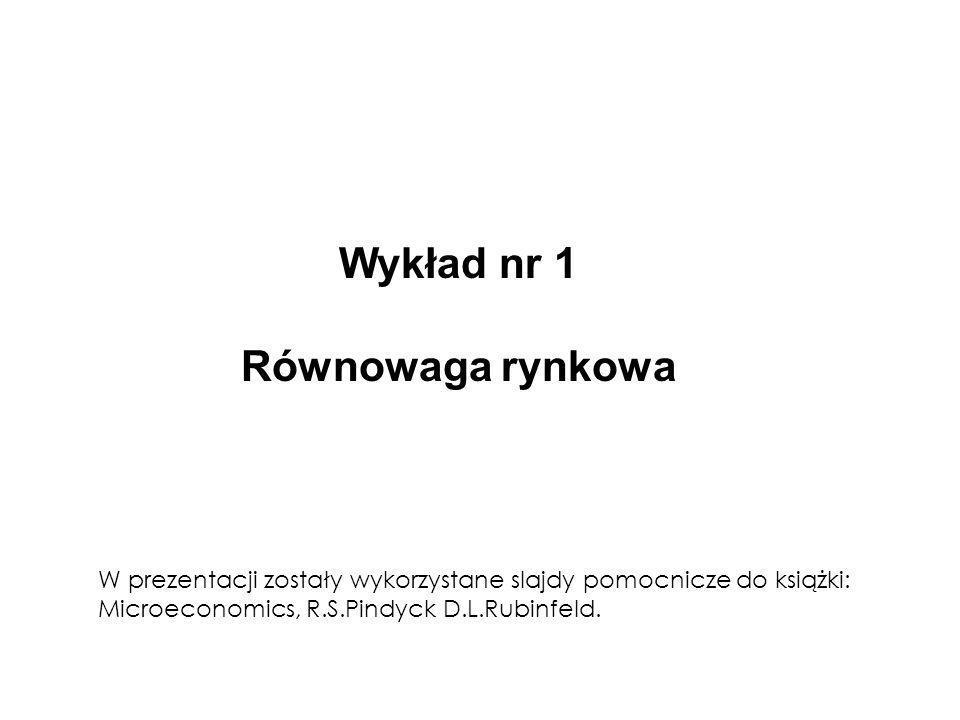 Wykład nr 1 Równowaga rynkowa W prezentacji zostały wykorzystane slajdy pomocnicze do książki: Microeconomics, R.S.Pindyck D.L.Rubinfeld.