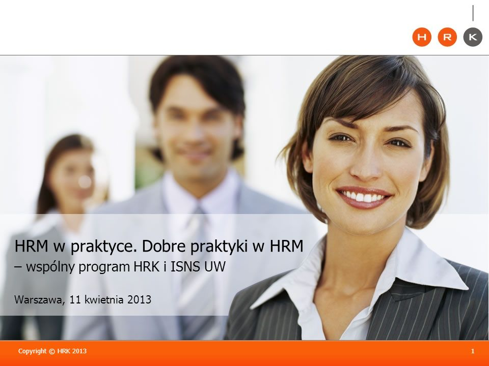 Copyright © HRK 20131 HRM w praktyce. Dobre praktyki w HRM – wspólny program HRK i ISNS UW Warszawa, 11 kwietnia 2013