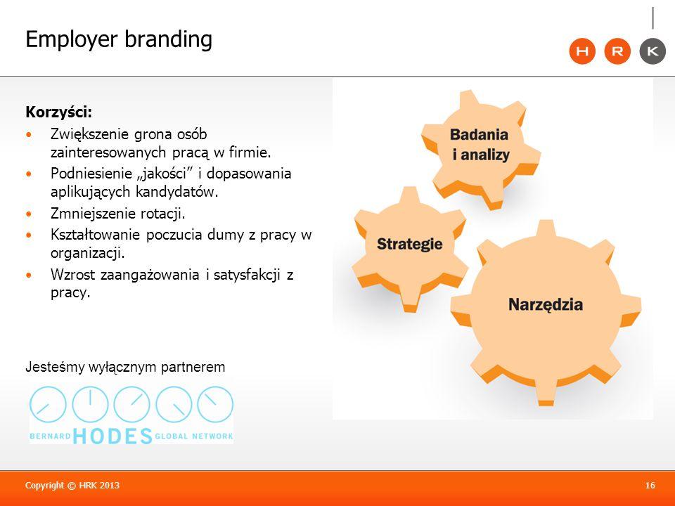 Employer branding Copyright © HRK 201316 Jesteśmy wyłącznym partnerem Korzyści: Zwiększenie grona osób zainteresowanych pracą w firmie. Podniesienie j