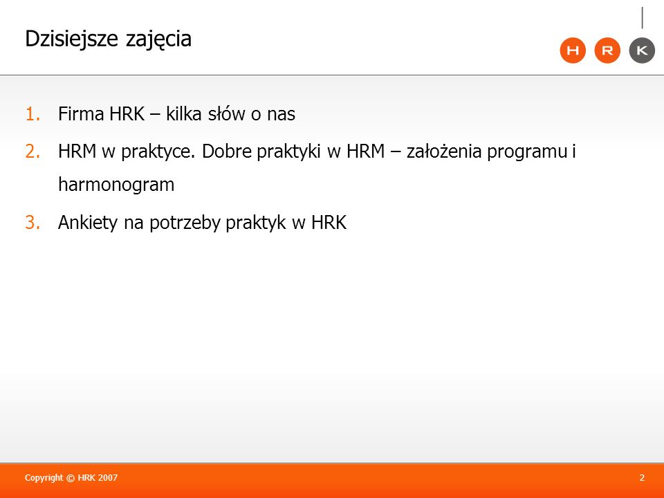 Dzisiejsze zajęcia 1.Firma HRK – kilka słów o nas 2.HRM w praktyce. Dobre praktyki w HRM – założenia programu i harmonogram 3.Ankiety na potrzeby prak