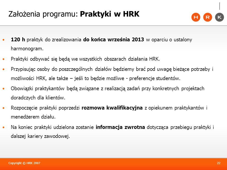 Założenia programu: Praktyki w HRK Copyright © HRK 200722 120 h praktyk do zrealizowania do końca września 2013 w oparciu o ustalony harmonogram. Prak