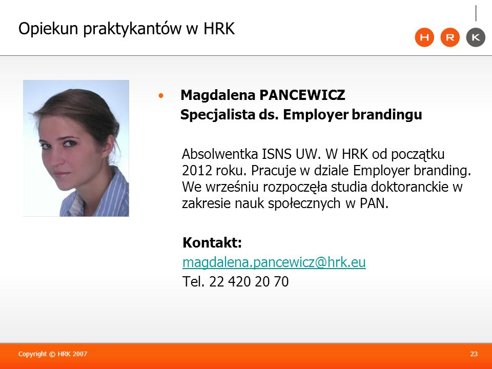 Opiekun praktykantów w HRK Magdalena PANCEWICZ Specjalista ds. Employer brandingu Absolwentka ISNS UW. W HRK od początku 2012 roku. Pracuje w dziale E