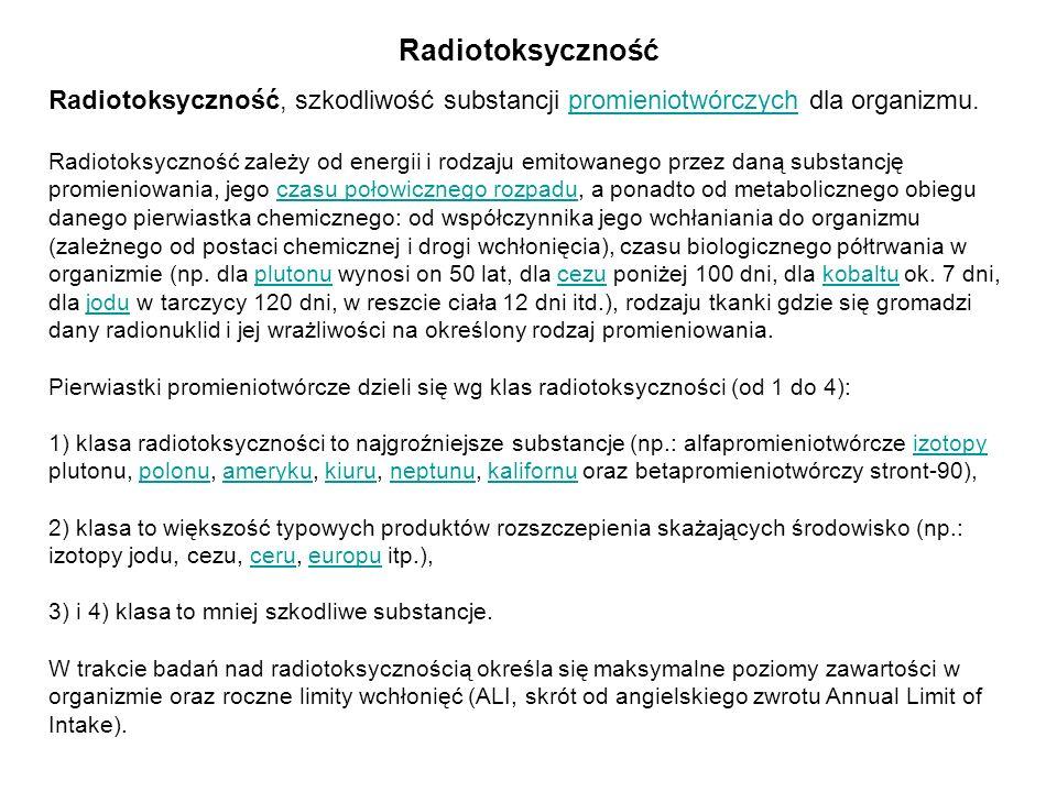 Radiotoksyczność Radiotoksyczność, szkodliwość substancji promieniotwórczych dla organizmu. Radiotoksyczność zależy od energii i rodzaju emitowanego p