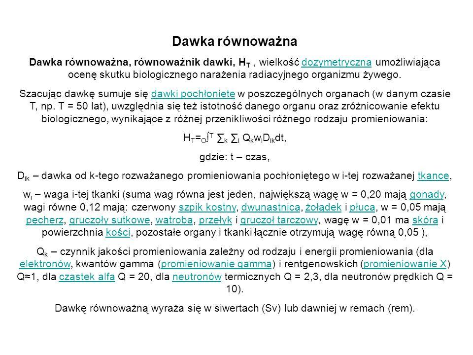 Dawka równoważna Dawka równoważna, równoważnik dawki, H T, wielkość dozymetryczna umożliwiająca ocenę skutku biologicznego narażenia radiacyjnego orga