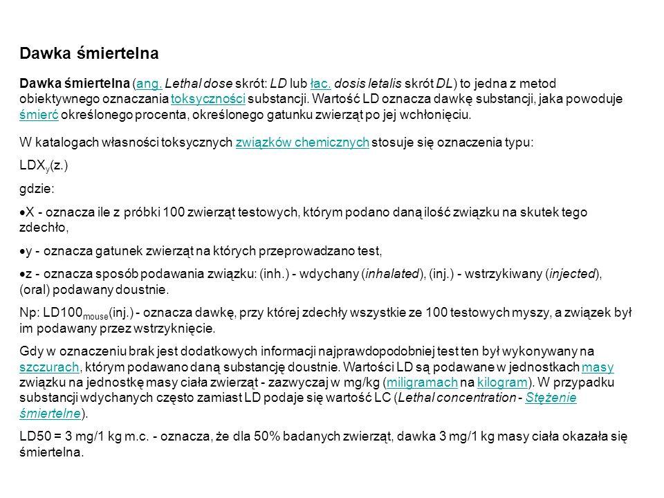 Dawka śmiertelna Dawka śmiertelna (ang. Lethal dose skrót: LD lub łac. dosis letalis skrót DL) to jedna z metod obiektywnego oznaczania toksyczności s