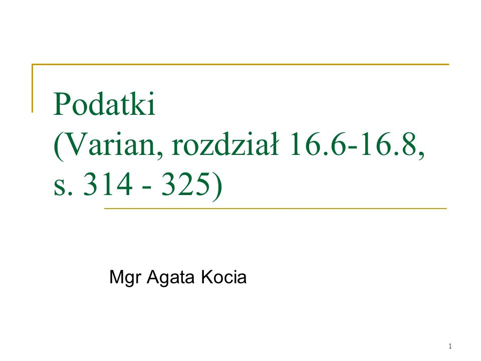 1 Podatki (Varian, rozdział 16.6-16.8, s. 314 - 325) Mgr Agata Kocia