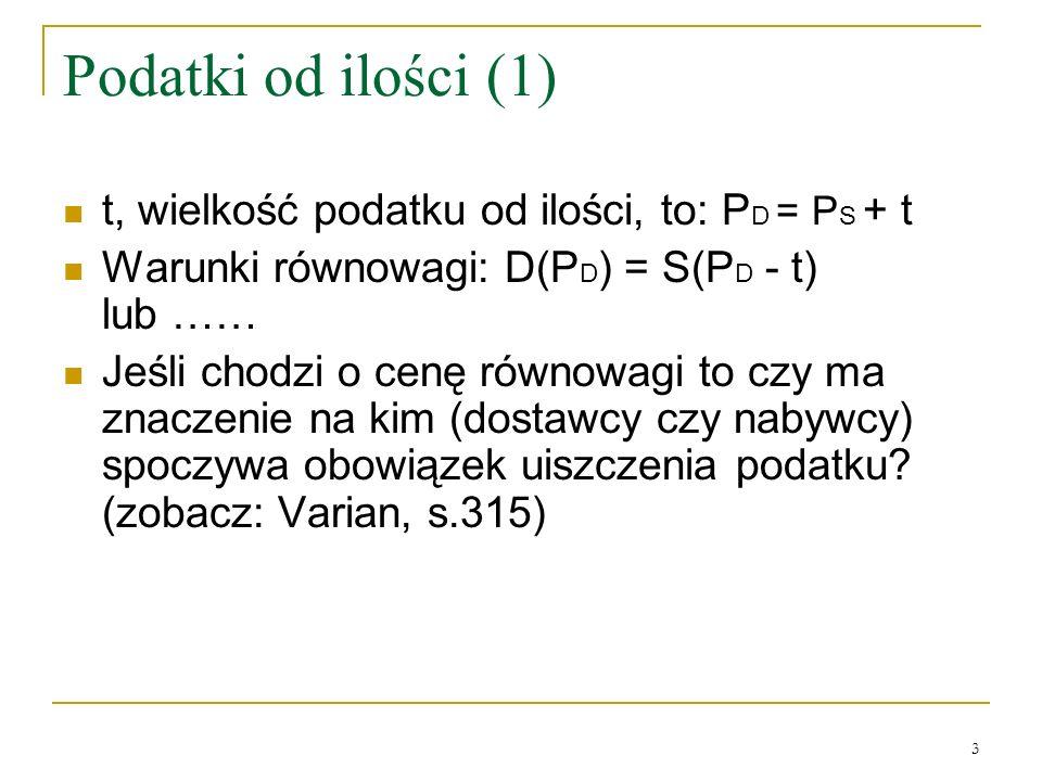 3 Podatki od ilości (1) t, wielkość podatku od ilości, to: P D = P S + t Warunki równowagi: D(P D ) = S(P D - t) lub …… Jeśli chodzi o cenę równowagi
