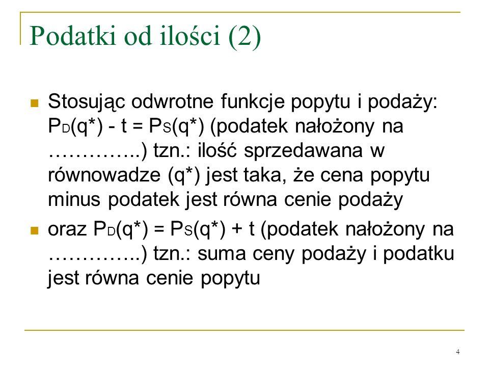 4 Podatki od ilości (2) Stosując odwrotne funkcje popytu i podaży: P D (q*) - t = P S (q*) (podatek nałożony na …………..) tzn.: ilość sprzedawana w równ