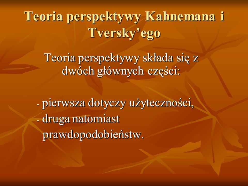 Teoria perspektywy Kahnemana i Tverskyego Teoria perspektywy składa się z dwóch głównych części: - pierwsza dotyczy użyteczności, - druga natomiast pr