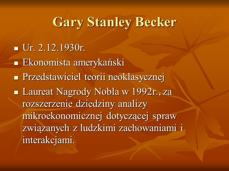 Gary Stanley Becker Ur. 2.12.1930r. Ur. 2.12.1930r. Ekonomista amerykański Ekonomista amerykański Przedstawiciel teorii neoklasycznej Przedstawiciel t
