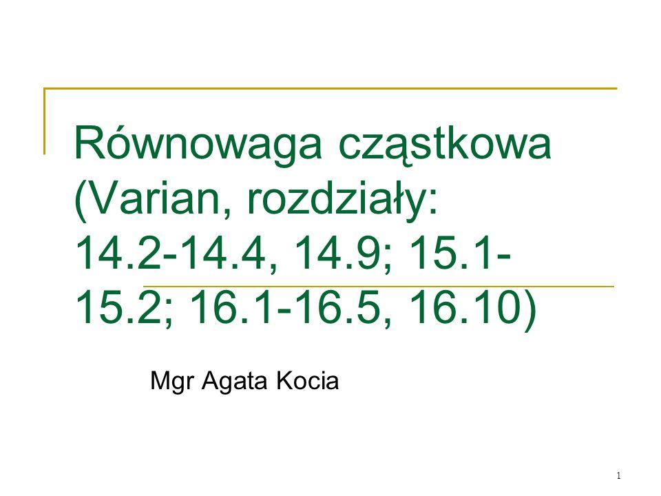1 Równowaga cząstkowa (Varian, rozdziały: 14.2-14.4, 14.9; 15.1- 15.2; 16.1-16.5, 16.10) Mgr Agata Kocia