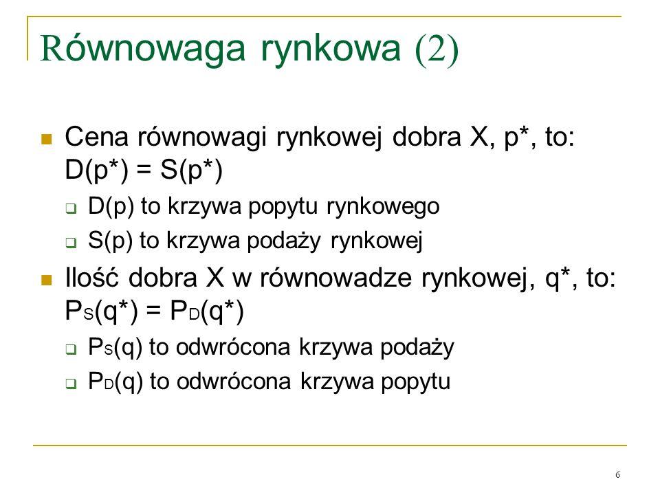 6 R ównowaga rynkowa (2) Cena równowagi rynkowej dobra X, p*, to: D(p*) = S(p*) D(p) to krzywa popytu rynkowego S(p) to krzywa podaży rynkowej Ilość d