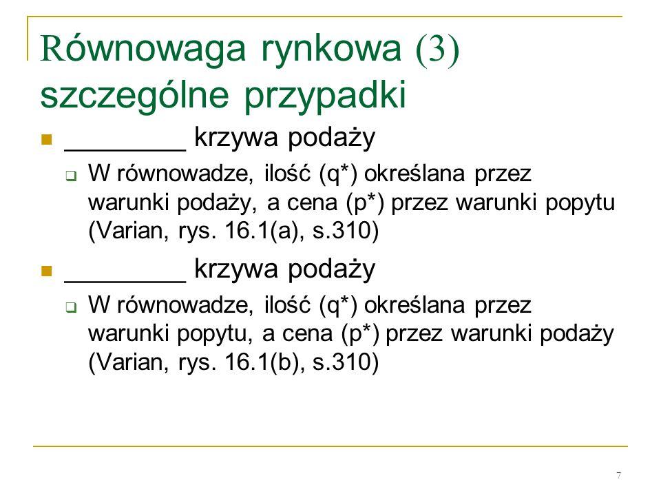 7 R ównowaga rynkowa (3) szczególne przypadki ________ krzywa podaży W równowadze, ilość (q*) określana przez warunki podaży, a cena (p*) przez warunk