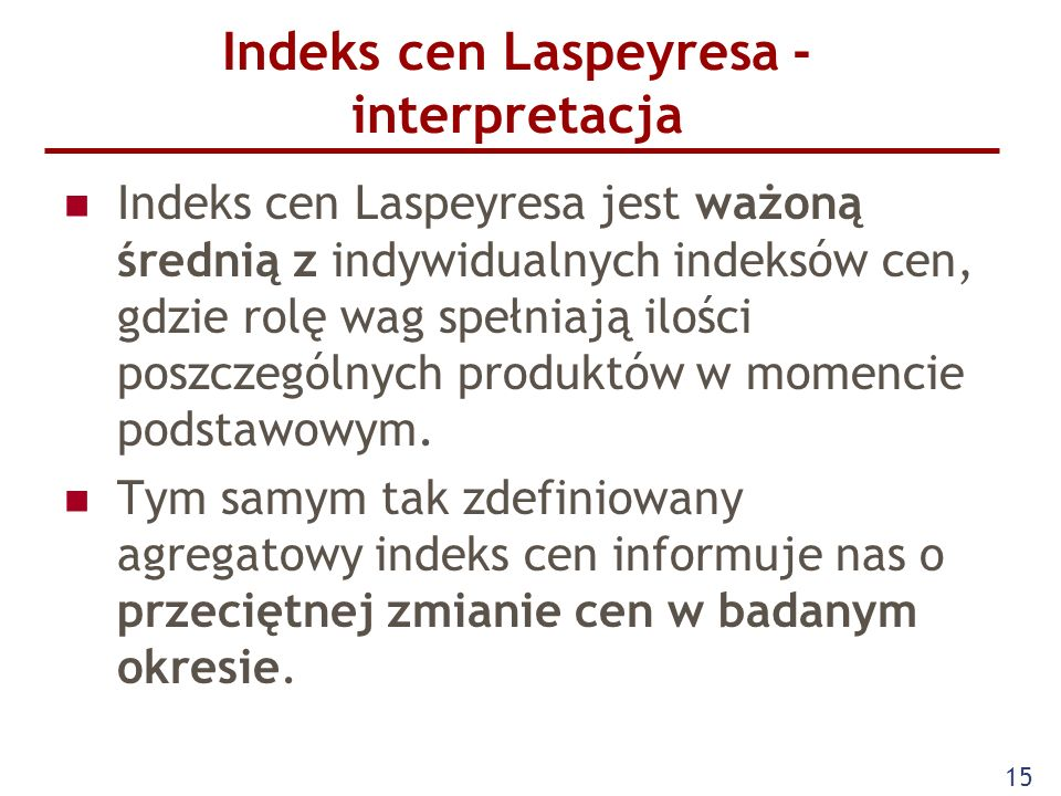 15 Indeks cen Laspeyresa - interpretacja Indeks cen Laspeyresa jest ważoną średnią z indywidualnych indeksów cen, gdzie rolę wag spełniają ilości posz