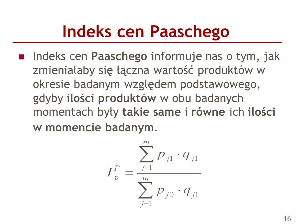 16 Indeks cen Paaschego Indeks cen Paaschego informuje nas o tym, jak zmieniałaby się łączna wartość produktów w okresie badanym względem podstawowego
