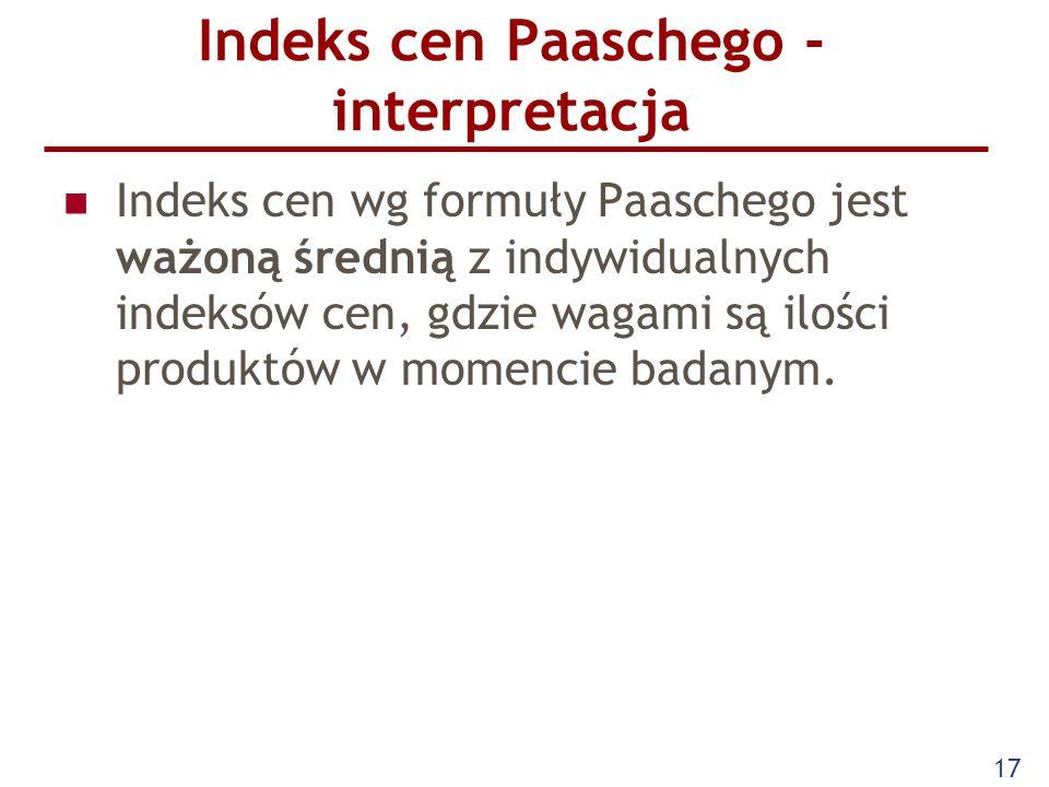 17 Indeks cen Paaschego - interpretacja Indeks cen wg formuły Paaschego jest ważoną średnią z indywidualnych indeksów cen, gdzie wagami są ilości prod