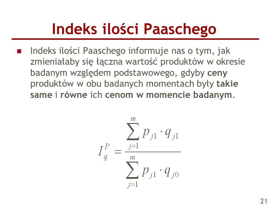 21 Indeks ilości Paaschego Indeks ilości Paaschego informuje nas o tym, jak zmieniałaby się łączna wartość produktów w okresie badanym względem podsta