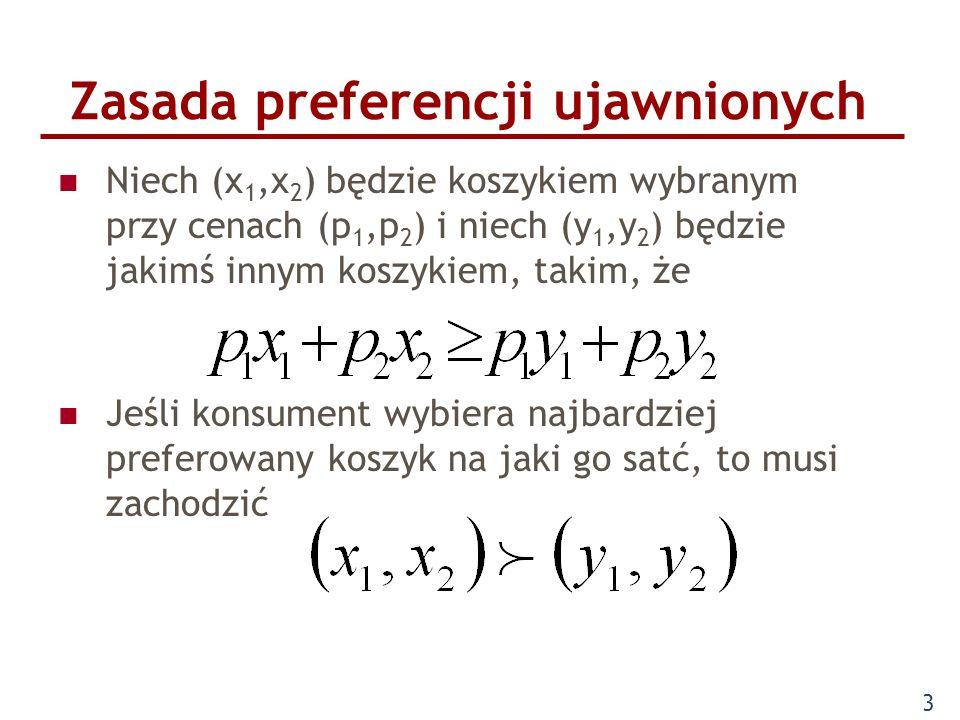 3 Zasada preferencji ujawnionych Niech (x 1,x 2 ) będzie koszykiem wybranym przy cenach (p 1,p 2 ) i niech (y 1,y 2 ) będzie jakimś innym koszykiem, t