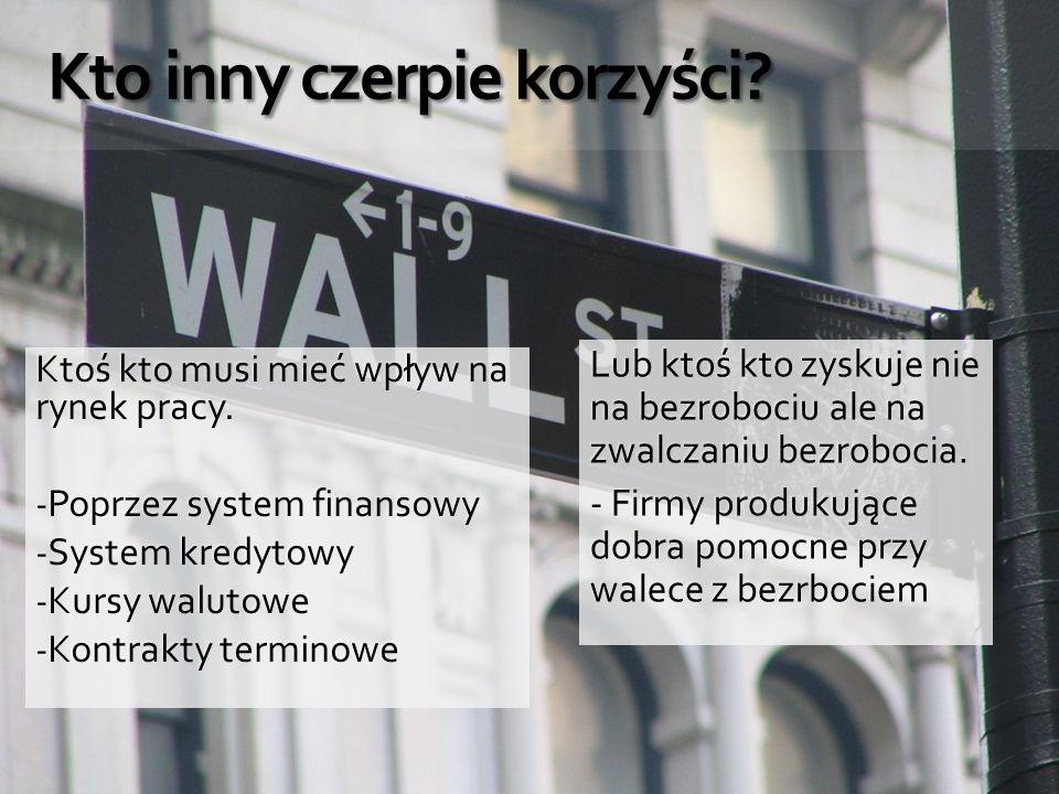 Kto inny czerpie korzyści? Kto inny czerpie korzyści? Ktoś kto musi mieć wpływ na rynek pracy. - Poprzez system finansowy - System kredytowy - Kursy w