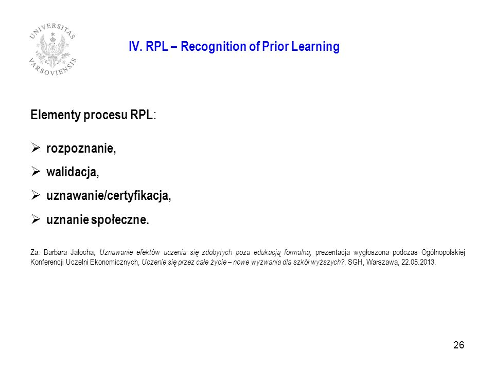 IV. RPL – Recognition of Prior Learning Elementy procesu RPL : rozpoznanie, walidacja, uznawanie/certyfikacja, uznanie społeczne. Za: Barbara Jałocha,