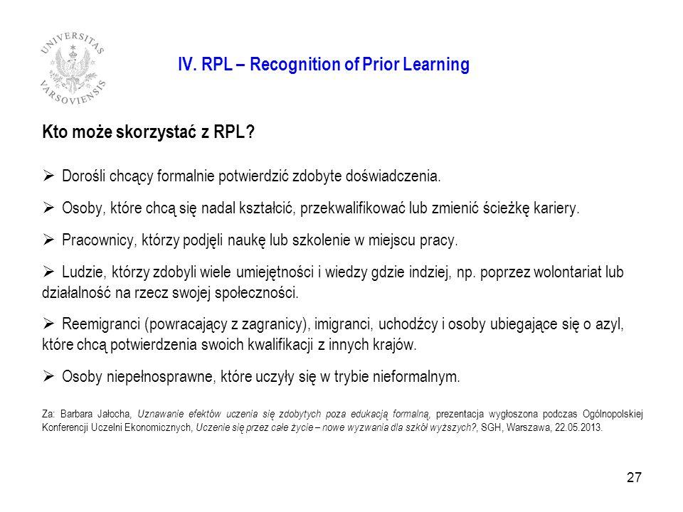 IV. RPL – Recognition of Prior Learning Kto może skorzystać z RPL? Dorośli chcący formalnie potwierdzić zdobyte doświadczenia. Osoby, które chcą się n
