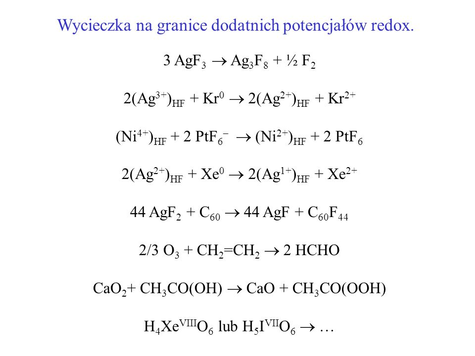 3 AgF 3 Ag 3 F 8 + ½ F 2 2(Ag 3+ ) HF + Kr 0 2(Ag 2+ ) HF + Kr 2+ (Ni 4+ ) HF + 2 PtF 6 – (Ni 2+ ) HF + 2 PtF 6 2(Ag 2+ ) HF + Xe 0 2(Ag 1+ ) HF + Xe