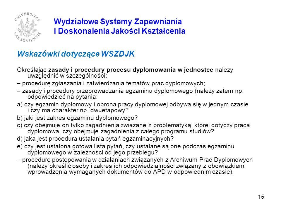 15 Wydziałowe Systemy Zapewniania i Doskonalenia Jakości Kształcenia Wskazówki dotyczące WSZDJK Określając zasady i procedury procesu dyplomowania w j