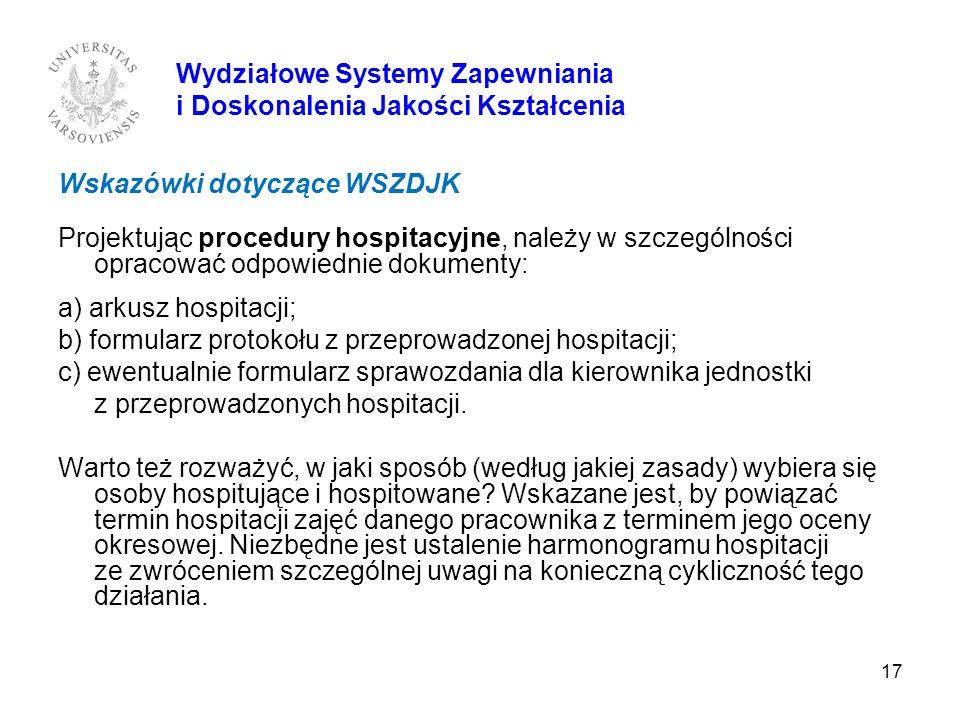17 Wydziałowe Systemy Zapewniania i Doskonalenia Jakości Kształcenia Wskazówki dotyczące WSZDJK Projektując procedury hospitacyjne, należy w szczególn
