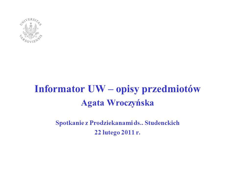 Informator UW – opisy przedmiotów Agata Wroczyńska Spotkanie z Prodziekanami ds.. Studenckich 22 lutego 2011 r.