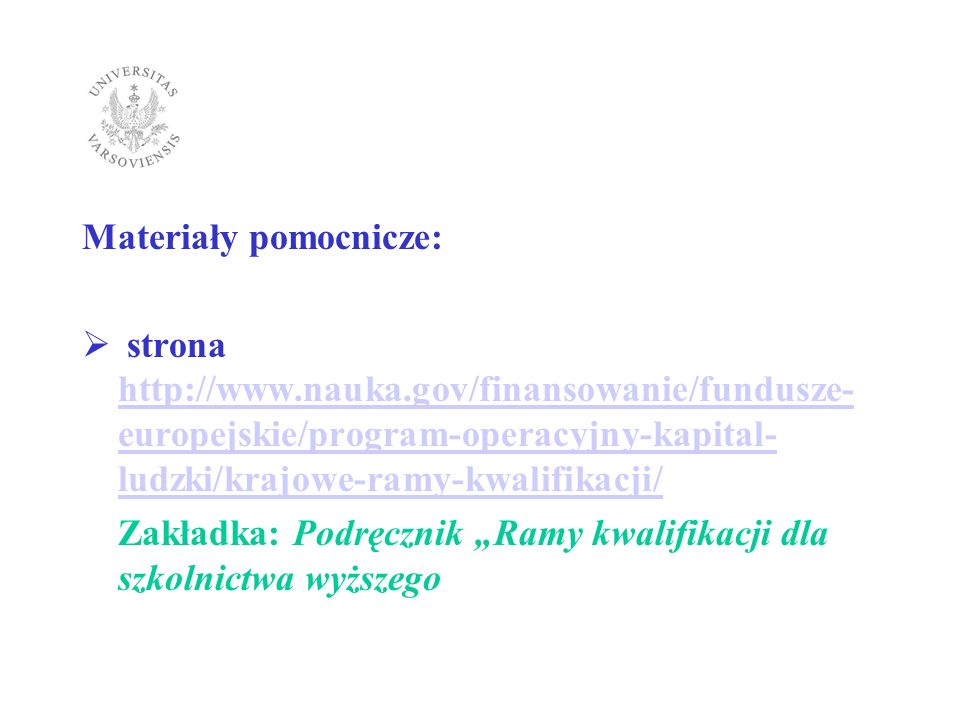Materiały pomocnicze: strona: http://www.nauka.gov.pl/finansowanie/fundusz e-europejskie/program-operacyjny-kapital- ludzki/krajowe-ramy-kwalifikacji/seminaria- konsultacyjne/uniwersytet-warszawski-dla- uniwersytetow-29-pazdziernika-2010-r/ http://www.nauka.gov.pl/finansowanie/fundusz e-europejskie/program-operacyjny-kapital- ludzki/krajowe-ramy-kwalifikacji/seminaria- konsultacyjne/uniwersytet-warszawski-dla- uniwersytetow-29-pazdziernika-2010-r/ Prezentacje z seminarium konsultacyjnego na UW w dniu 29.10.2010 roku.