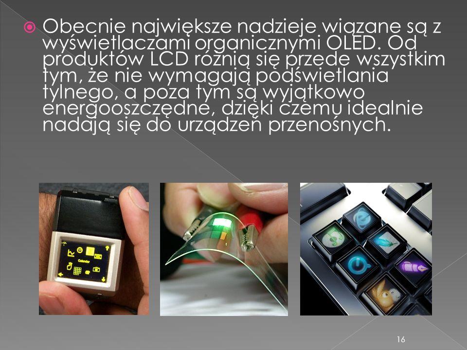 16 Obecnie największe nadzieje wiązane są z wyświetlaczami organicznymi OLED. Od produktów LCD różnią się przede wszystkim tym, że nie wymagają podświ