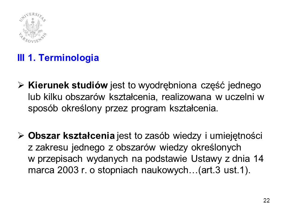 III 1. Terminologia Kierunek studiów jest to wyodrębniona część jednego lub kilku obszarów kształcenia, realizowana w uczelni w sposób określony przez